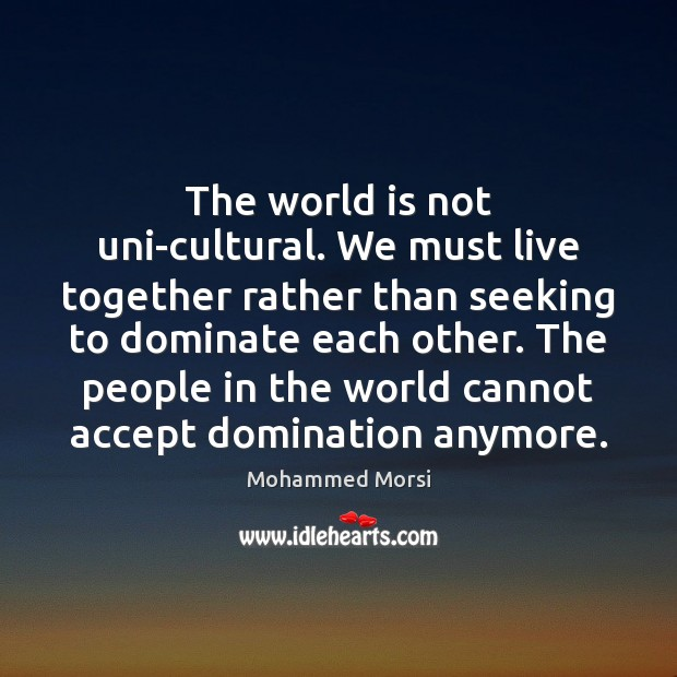 The world is not uni-cultural. We must live together rather than seeking Mohammed Morsi Picture Quote