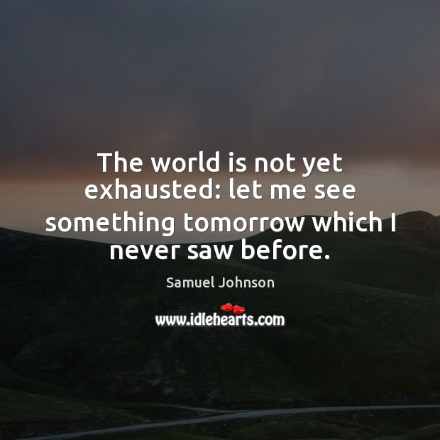 Image, The world is not yet exhausted: let me see something tomorrow which I never saw before.