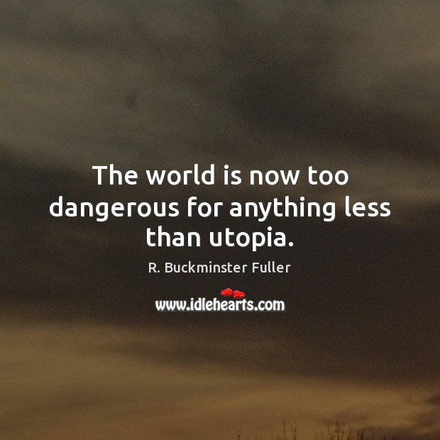 The world is now too dangerous for anything less than utopia. R. Buckminster Fuller Picture Quote