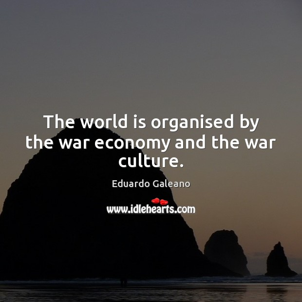 The world is organised by the war economy and the war culture. Eduardo Galeano Picture Quote