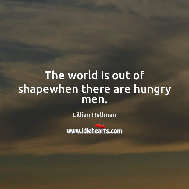 The world is out of shapewhen there are hungry men. Lillian Hellman Picture Quote