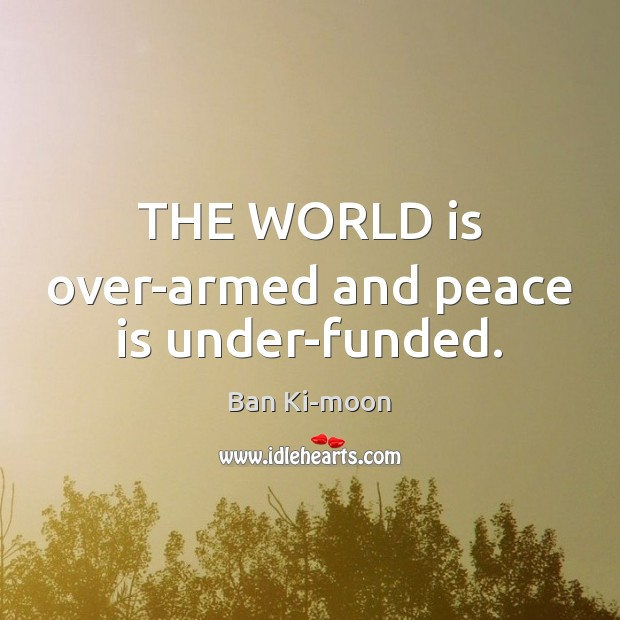 THE WORLD is over-armed and peace is under-funded. Peace Quotes Image