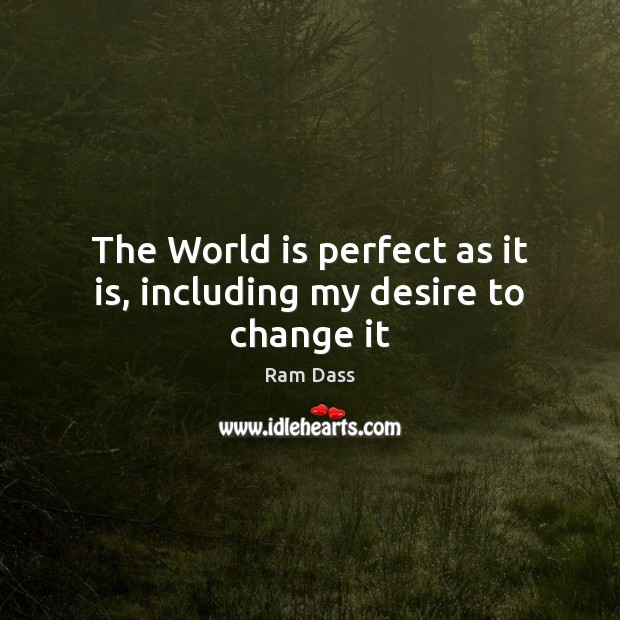 The World is perfect as it is, including my desire to change it Ram Dass Picture Quote