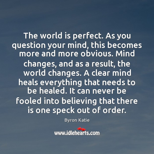 The world is perfect. As you question your mind, this becomes more Byron Katie Picture Quote