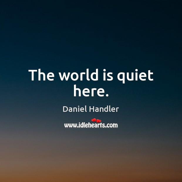 The world is quiet here. Daniel Handler Picture Quote