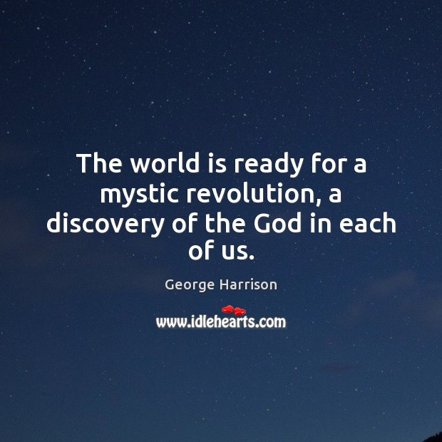 The world is ready for a mystic revolution, a discovery of the God in each of us. George Harrison Picture Quote
