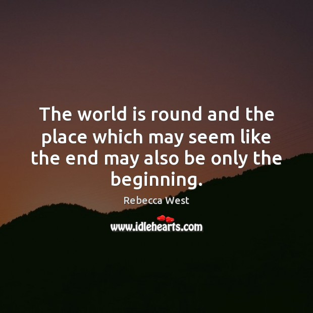 The world is round and the place which may seem like the Rebecca West Picture Quote