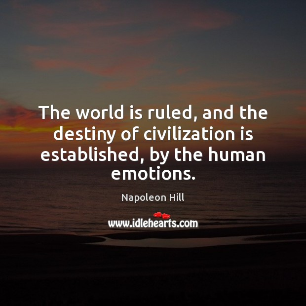 The world is ruled, and the destiny of civilization is established, by the human emotions. Image