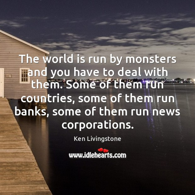 The world is run by monsters and you have to deal with Ken Livingstone Picture Quote