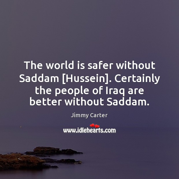 Image, The world is safer without Saddam [Hussein]. Certainly the people of Iraq