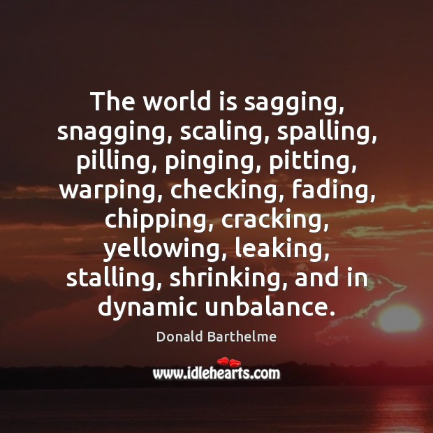 The world is sagging, snagging, scaling, spalling, pilling, pinging, pitting, warping, checking, Donald Barthelme Picture Quote