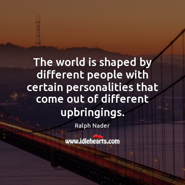 Image, The world is shaped by different people with certain personalities that come