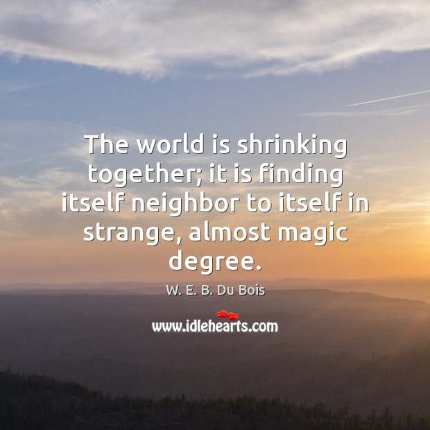 The world is shrinking together; it is finding itself neighbor to itself W. E. B. Du Bois Picture Quote