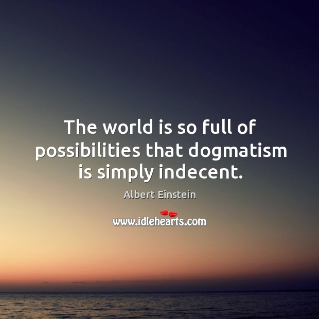 Image, The world is so full of possibilities that dogmatism is simply indecent.