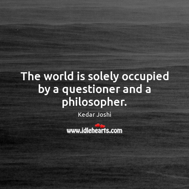 The world is solely occupied by a questioner and a philosopher. Kedar Joshi Picture Quote
