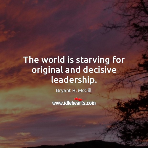 The world is starving for original and decisive leadership. Bryant H. McGill Picture Quote