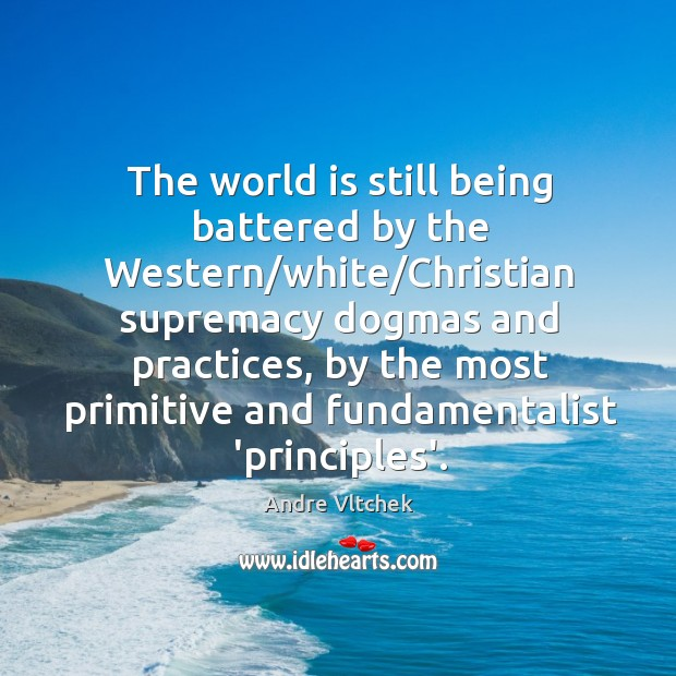 The world is still being battered by the Western/white/Christian supremacy Andre Vltchek Picture Quote
