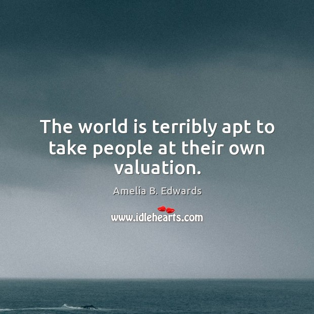 The world is terribly apt to take people at their own valuation. Image