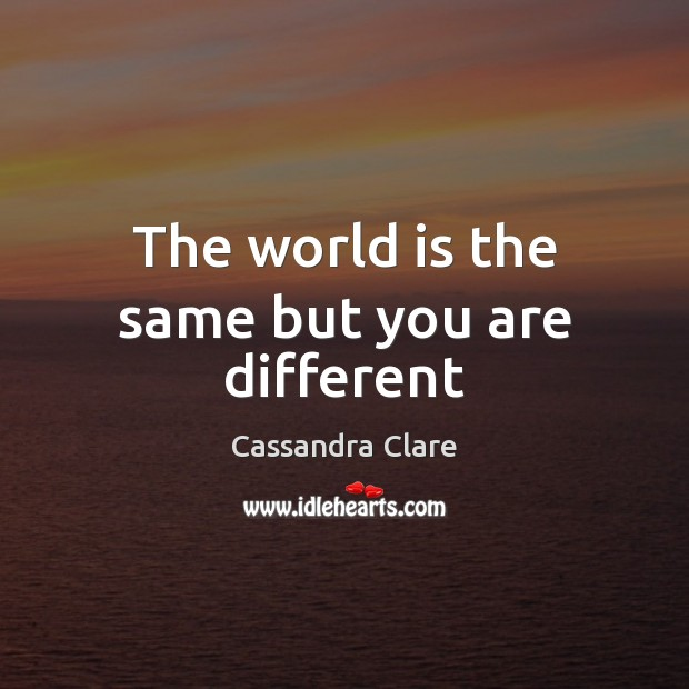 The world is the same but you are different Image