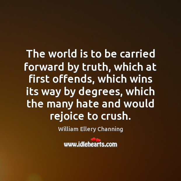 The world is to be carried forward by truth, which at first William Ellery Channing Picture Quote