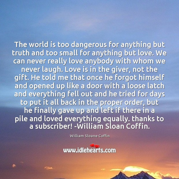 The world is too dangerous for anything but truth and too small William Sloane Coffin Picture Quote
