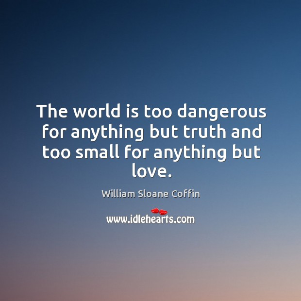Image, The world is too dangerous for anything but truth and too small for anything but love.