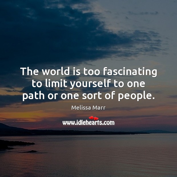 The world is too fascinating to limit yourself to one path or one sort of people. Image