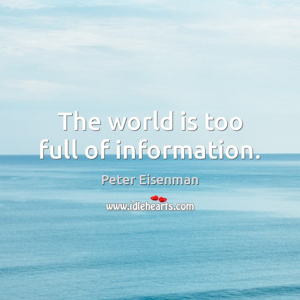 The world is too full of information. Peter Eisenman Picture Quote