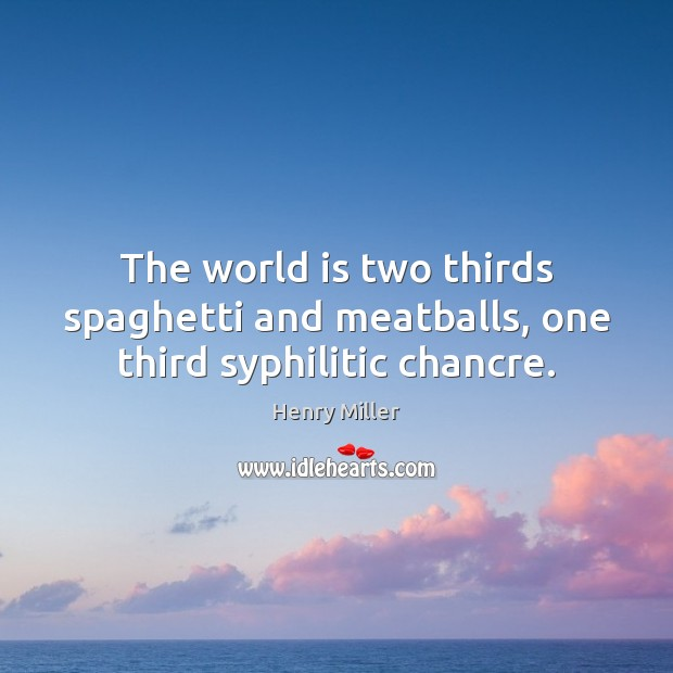 The world is two thirds spaghetti and meatballs, one third syphilitic chancre. Henry Miller Picture Quote