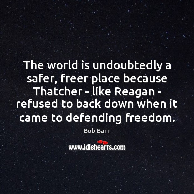 The world is undoubtedly a safer, freer place because Thatcher – like Bob Barr Picture Quote