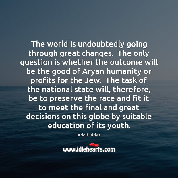 The world is undoubtedly going through great changes.  The only question is Adolf Hitler Picture Quote
