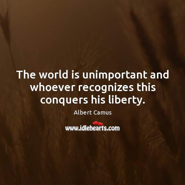 The world is unimportant and whoever recognizes this conquers his liberty. Albert Camus Picture Quote