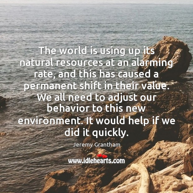 The world is using up its natural resources at an alarming rate, Jeremy Grantham Picture Quote