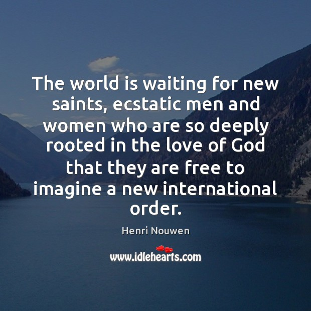The world is waiting for new saints, ecstatic men and women who Henri Nouwen Picture Quote