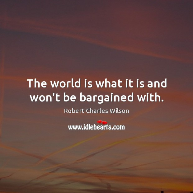 The world is what it is and won't be bargained with. Robert Charles Wilson Picture Quote