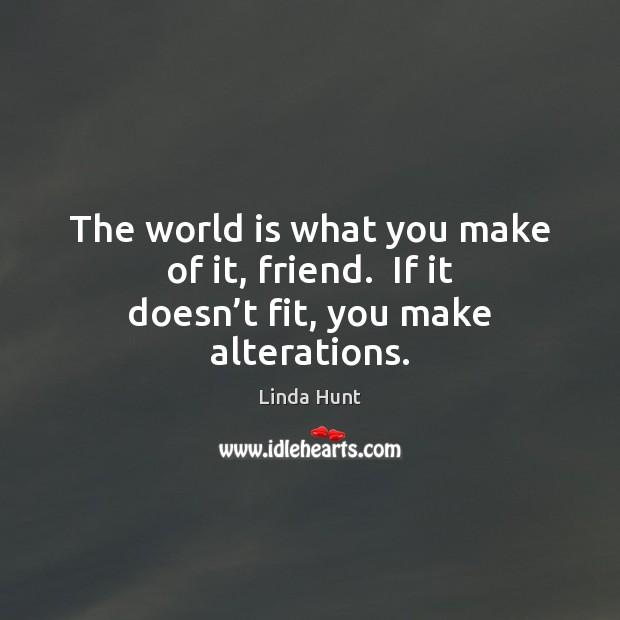 The world is what you make of it, friend.  If it doesn't fit, you make alterations. Linda Hunt Picture Quote