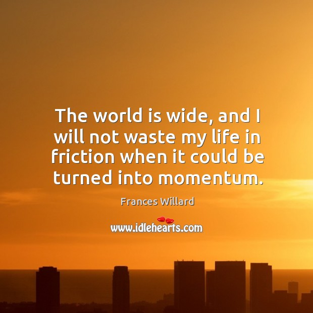 Image, The world is wide, and I will not waste my life in friction when it could be turned into momentum.