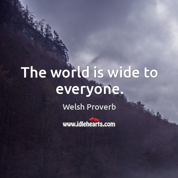The world is wide to everyone. Welsh Proverbs Image
