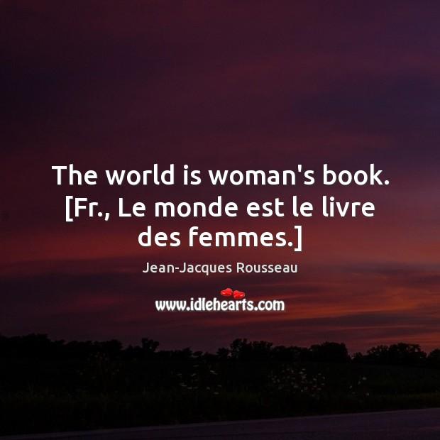 The world is woman's book. [Fr., Le monde est le livre des femmes.] Jean-Jacques Rousseau Picture Quote