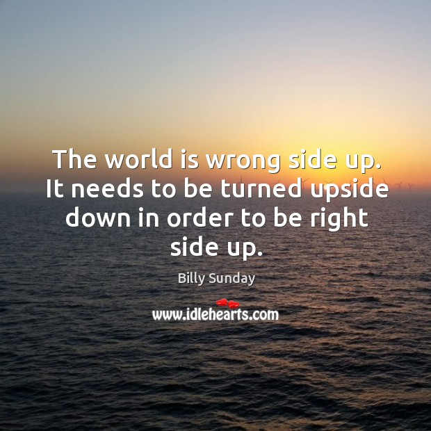 The world is wrong side up. It needs to be turned upside down in order to be right side up. Image
