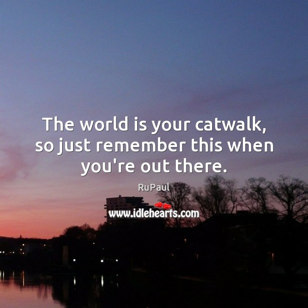 Image, The world is your catwalk, so just remember this when you're out there.