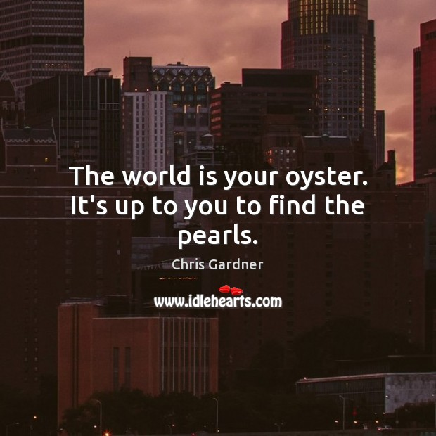 The world is your oyster. It's up to you to find the pearls. Chris Gardner Picture Quote