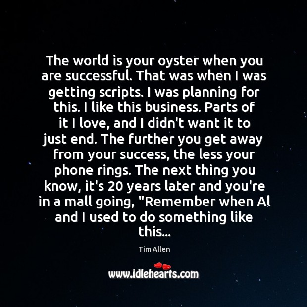 The world is your oyster when you are successful. That was when Image