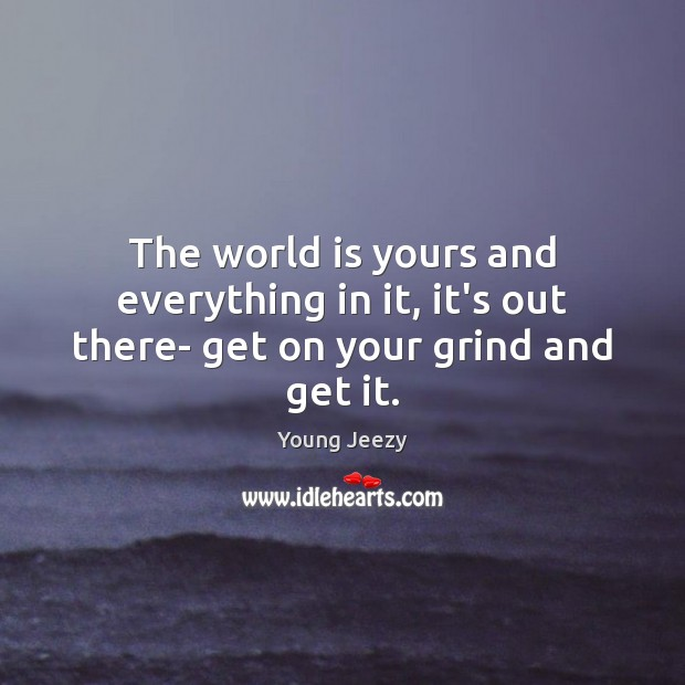 Image, The world is yours and everything in it, it's out there- get on your grind and get it.