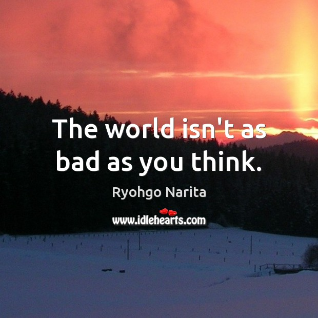 The world isn't as bad as you think. Image
