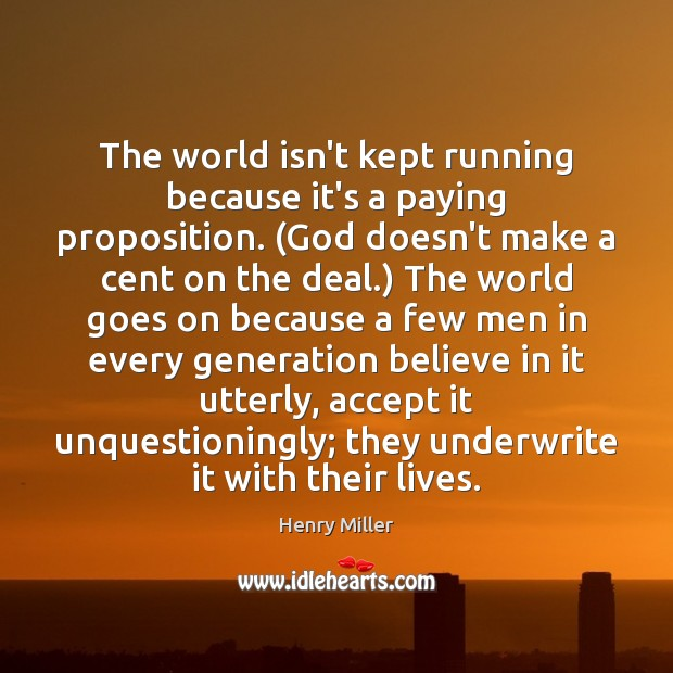 The world isn't kept running because it's a paying proposition. (God doesn't Henry Miller Picture Quote
