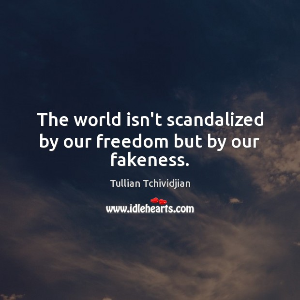 The world isn't scandalized by our freedom but by our fakeness. Image