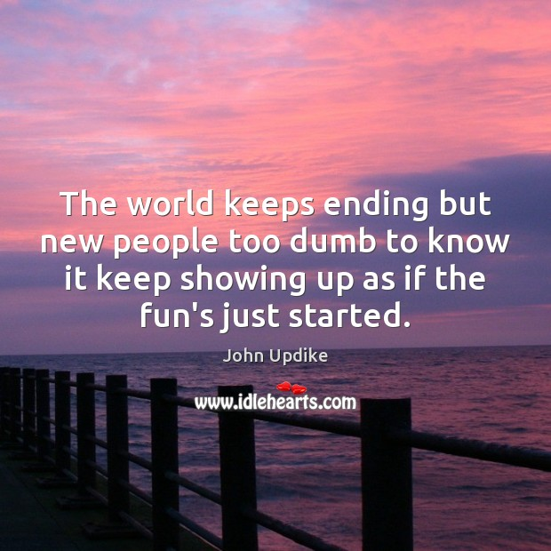 The world keeps ending but new people too dumb to know it John Updike Picture Quote