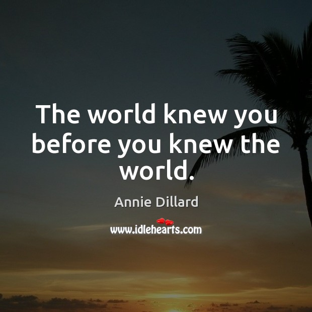 The world knew you before you knew the world. Image