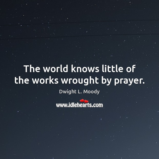 The world knows little of the works wrought by prayer. Dwight L. Moody Picture Quote